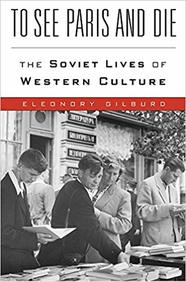 To See Paris & Die : The Soviet Lives Of Western Culture