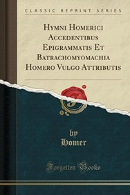 Hymni Homerici Accedentibus Epigrammatis Et Batrachomyomachia Homero Vulgo Attributis (Classic Reprint) (German Edition)
