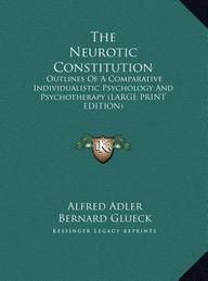 The Neurotic Constitution: Outlines of a Comparative Individualistic Psychology and Psychotherapy (Large Print Edition)