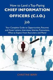 How to Land a Top-Paying Chief information officers (C.I.O.) Job: Your Complete Guide to Opportunities, Resumes and Cover Letters, Interviews, ... What to Expect From Recruiters and More
