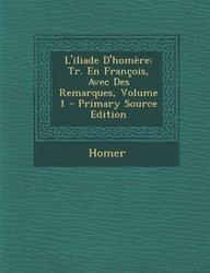 L'iliade D'homère: Tr. En François, Avec Des Remarques, Volume 1 - Primary Source Edition (French Edition)