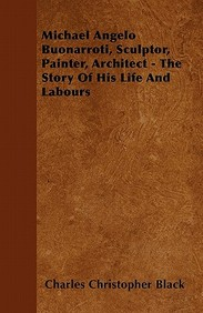 Michael Angelo Buonarroti, Sculptor, Painter, Architect - The Story of His Life and Labours