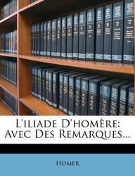 L'Iliade D'Hom Re: Avec Des Remarques...