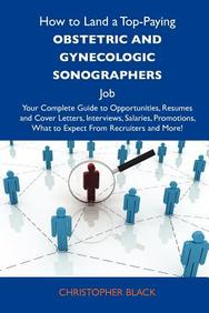 How to Land a Top-Paying Obstetric and gynecologic sonographers  Job: Your Complete Guide to Opportunities, Resumes and Cover Letters, Interviews, ... What to Expect From Recruiters and More