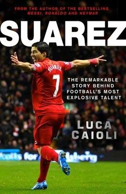 Suarez - The Remarkable Story Behind Footballs Most Explosive Talent