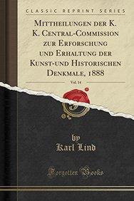 Mittheilungen der K. K. Central-Commission zur Erforschung und Erhaltung der Kunst-und Historischen Denkmale, 1888, Vol. 14 (Classic Reprint) (German Edition)