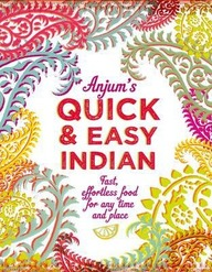 Anjums Quick and Easy Indian: Fast, Effortless Food For Any Time And Place