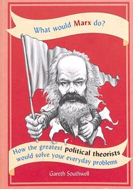 What Would Marx Do : How The Greatest Political Theorists Would Solve Your Everyday Problems