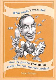 What Would Keynes Do : How The Greatest Economists Would Solve Your Everyday Problems