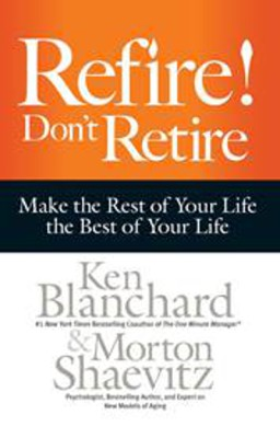 Refire Dont Retire : Make The Rest Of Your Life The Best Of Your Life