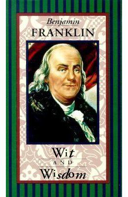 Benjamin Franklin: Wit and Wisdom