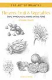 Flowers Fruit & Vegetables Simple Approaches To Drawing Natural Forms : The Art Of Drawing