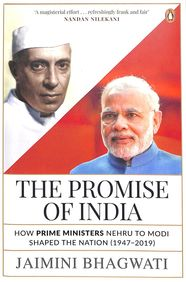 Promise Of India : How Prime Ministers Nehru To Modi Shaped The Nation 1947 To 2019