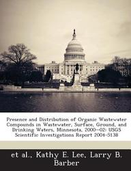 Presence and Distribution of Organic Wastewater Compounds in Wastewater, Surface, Ground, and Drinking Waters, Minnesota, 2000-02: Usgs Scientific Inv