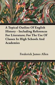 A Topical Outline of English History - Including References for Literature; For the Use of Classes in High Schools and Academies