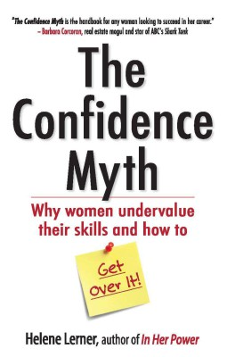 The Confidence Myth : Why Women Undervalue Their Skills And How To Get Over It