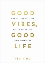 Good Vibes Good Life : How Self Love Is The Key To Unlocking Your Greatness
