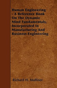 Human Engineering - A Reference Book on the Dynamic Mind Fundamentals, Incorporated in Manufacturing and Business Engineering