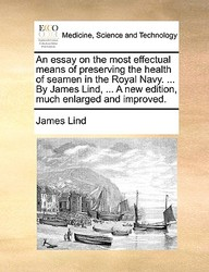 An Essay On The Most Effectual Means Of Preserving The Health Of Seamen In The Royal Navy. ... By James Lind, ... A New Edition,
