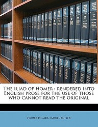 The Iliad of Homer: Rendered Into English Prose for the Use of Those Who Cannot Read the Original