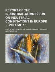 Report of the Industrial Commission on Industrial Combinations in Europe Volume 18