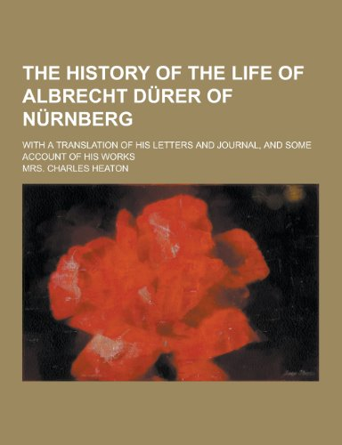 The history of the life of Albrecht Dürer of Nürnberg; with a translation of his letters and journal, and some account of his works