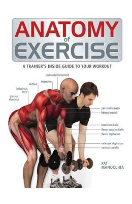 Anatomy Of Exercise : A Trainers Inside Guide To Your Workout
