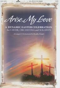 Arise, My Love: A Dynamic Easter Celebration for Choir, Orchestra and Soloists