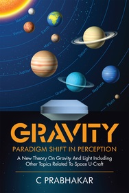 Gravity-paradigm Shift In Perception:a New Theory On Gravity And Light Including Other Topics Related To Space U-craft