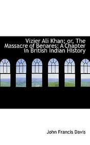 Vizier Ali Khan; Or, the Massacre of Benares: A Chapter in British Indian History