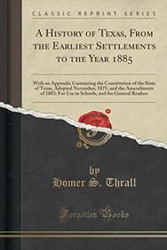 A History of Texas, from the Earliest Settlements to the Year 1885: With an Appendix Containing the Constitution of the State of Texas, Adopted ... and for General Readers (Classic Reprint)