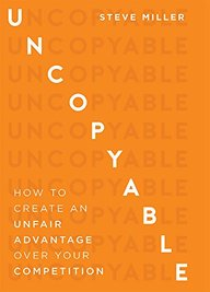 Uncopyable : How To Create An Unfair Advantage Over Your Competition