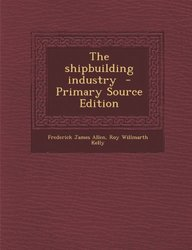 The shipbuilding industry  - Primary Source Edition