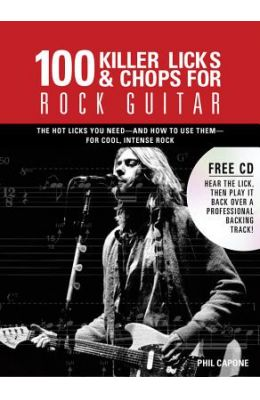 100 Killer Licks & Chops for Rock Guitar: The Licks & Chops You Need--And How to Use Them--For Cool, Intense Rock [With CD (Audio)]