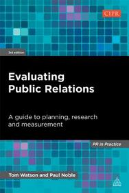 Evaluating Public Relations: A Guide to Planning, Research and Measurement (PR in Practice)