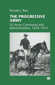 The Progressive Army: US Army Command and Administration, 1870-1914
