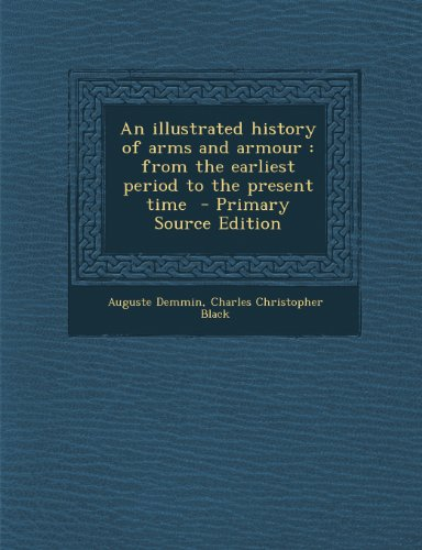 An Illustrated History of Arms and Armour: From the Earliest Period to the Present Time - Primary Source Edition