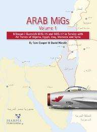 Arab Migs Volume 1: Mikoyan i Gurevich MiG-15 and MiG-17 in Service with Air Forces of Algeria, Egypt, Iraq, Morrocco and Syria