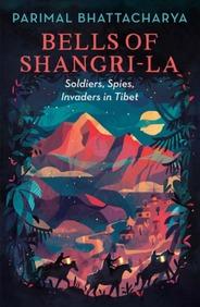 Bells Of Shangri La : Soldiers Spies Invaders In Tibet