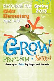 Grow, Proclaim, Serve! Older Elementary Resource Pak Spring 2013: Grow Your Faith by Leaps and Bounds