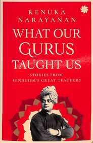 What Our Gurus Taught Us : Stories From Hinduisms Great Teachers