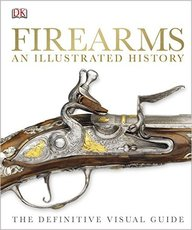 Firearms : An Illustrated History : The Definitive Visual Guide