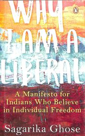 Why I Am A Liberal : A Manifesto For Indians Who Believe In Individual Freedom