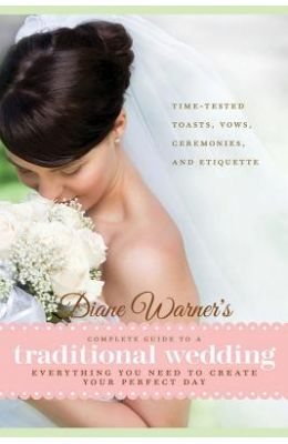Diane Warner's Complete Guide to a Traditional Wedding: Everything You Need to Create Your Perfect Day: Time-Tested Toasts, Vows, Ceremonies, and Etiq