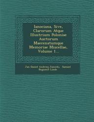 Ianociana, Sive, Clarorum Atque Illustrium Poloniae Auctorum Maecenatumque Memoriae Miscellae, Volume 1... (Latin Edition)