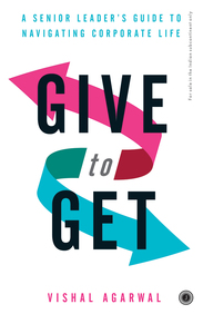 Give To Get : A Senior Leaders Guide To Navigating Corporate Life