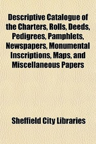 Descriptive Catalogue of the Charters, Rolls, Deeds, Pedigrees, Pamphlets, Newspapers, Monumental Inscriptions, Maps, and Miscellaneous Papers