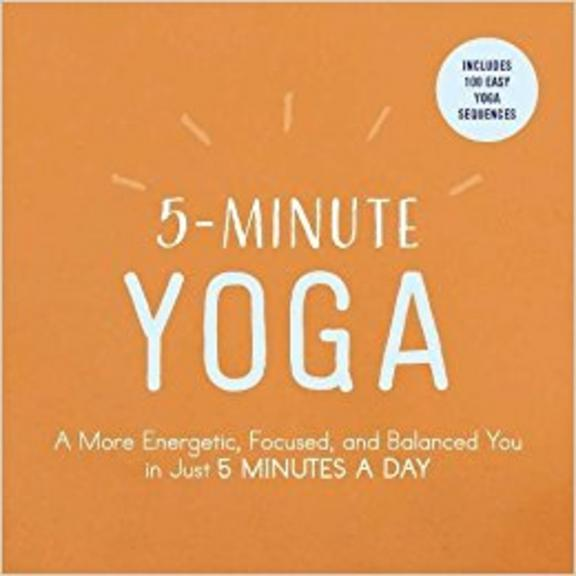 5 Minute Yoga : A More Energetic Focused And Balanced You In Just 5 Minutes A Day
