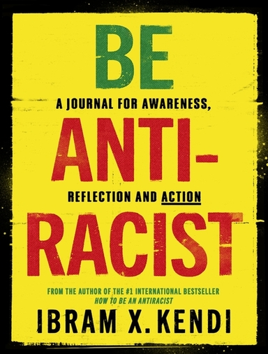 Be Antiracist : A Journal For Awareness Reflection &  Action