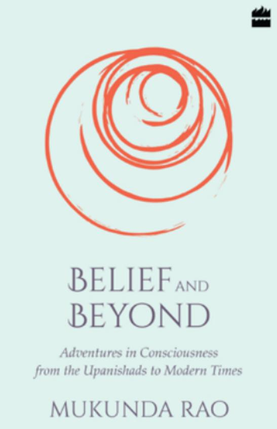 Belief & Beyond : Adventures In Consciousness From The Upanishads To Modern Times